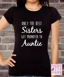 "Koszulka ""Only the best Sisters get promoted to Auntie"""